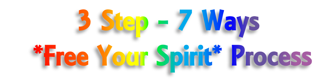 3 Step - 7 Ways *free your spirit* Process